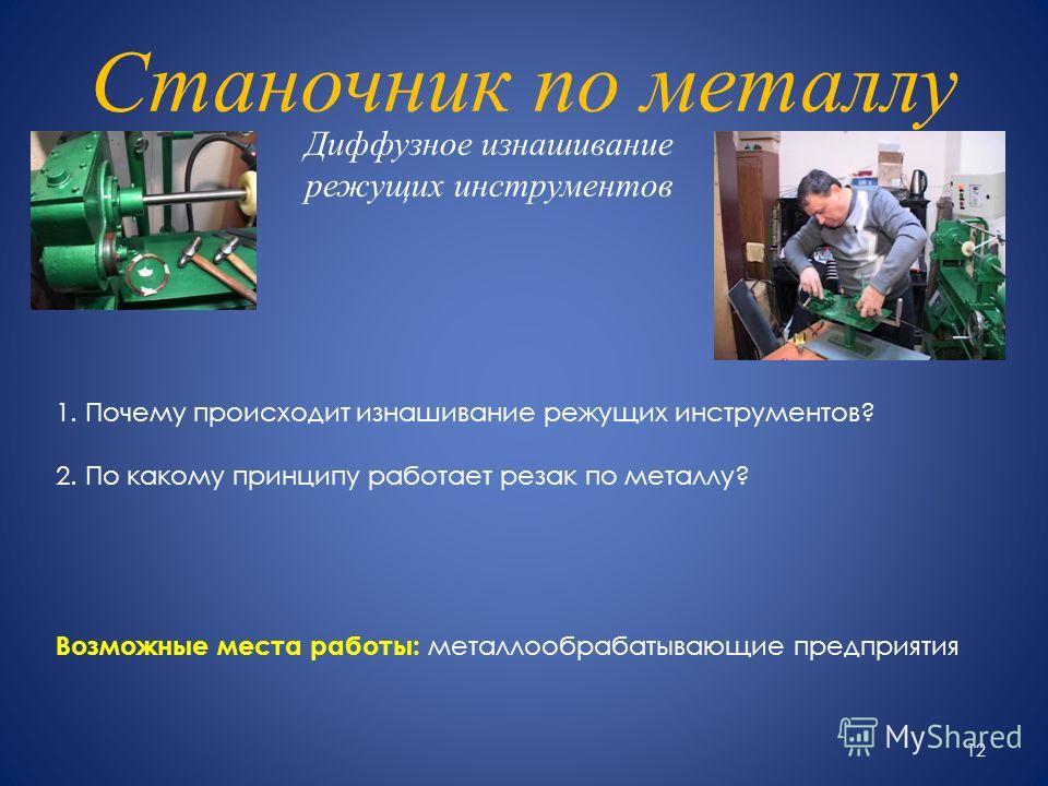 Станочник по металлу Диффузное изнашивание режущих инструментов 1. Почему происходит изнашивание режущих инструментов? 2. По какому принципу работает резак по металлу? Возможные места работы: металлообрабатывающие предприятия 12
