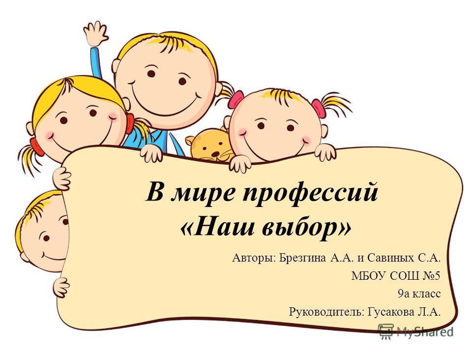 В мире профессий «Наш выбор» Авторы: Брезгина А.А. и Савиных С.А. МБОУ СОШ 5 9 а класс Руководитель: Гусакова Л.А.