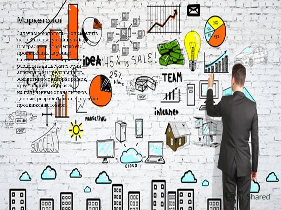 Маркетолог Задача маркетолога определить потребительскую нишу товара и выработать стратегию его продвижения на рынке. Специалистов по маркетингу можно разделить на две категории аналитиков и креативщиков. Аналитики мониторят рынок, креативщики, опира