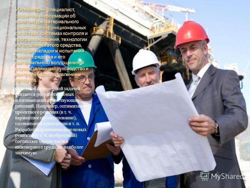 Инженер специалист, создатель информации об архитектуре материального средства, его функциональных свойствах, системах контроля и программирования, технологии изготовления этого средства, методах наладки и испытаний самого средства и его материальног
