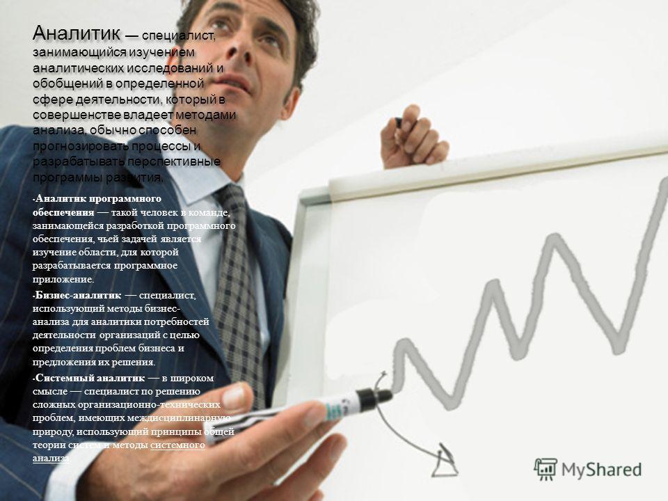 Аналитик специалист, занимающийся изучением аналитических исследований и обобщений в определенной сфере деятельности, который в совершенстве владеет методами анализа, обычно способен прогнозировать процессы и разрабатывать перспективные программы раз