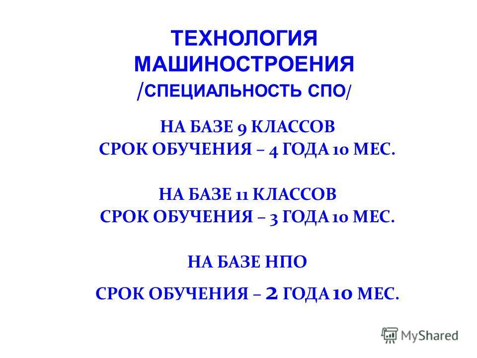 НА БАЗЕ 9 КЛАССОВ СРОК ОБУЧЕНИЯ – 4 ГОДА 10 МЕС. НА БАЗЕ 11 КЛАССОВ СРОК ОБУЧЕНИЯ – 3 ГОДА 10 МЕС. НА БАЗЕ НПО СРОК ОБУЧЕНИЯ – 2 ГОДА 10 МЕС. ТЕХНОЛОГИЯ МАШИНОСТРОЕНИЯ / СПЕЦИАЛЬНОСТЬ СПО /