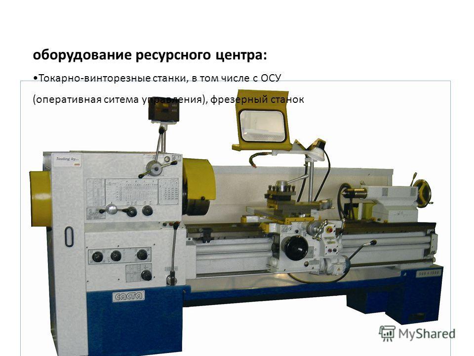 оборудование ресурсного центра : Токарно - винторезные станки, в том числе с ОСУ ( оперативная ситема управления ), фрезерный станок