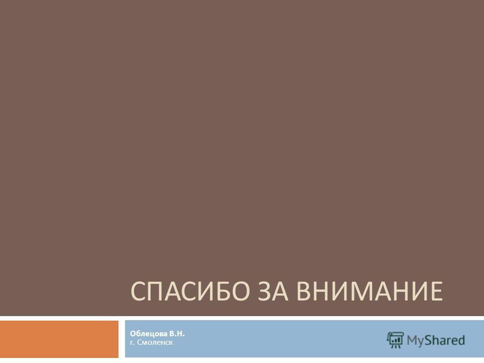 СПАСИБО ЗА ВНИМАНИЕ Облецова В. Н. г. Смоленск