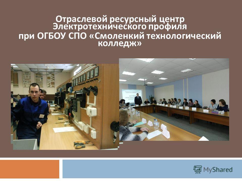 Отраслевой ресурсный центр Электротехнического профиля при ОГБОУ СПО « Смоленкий технологический колледж »