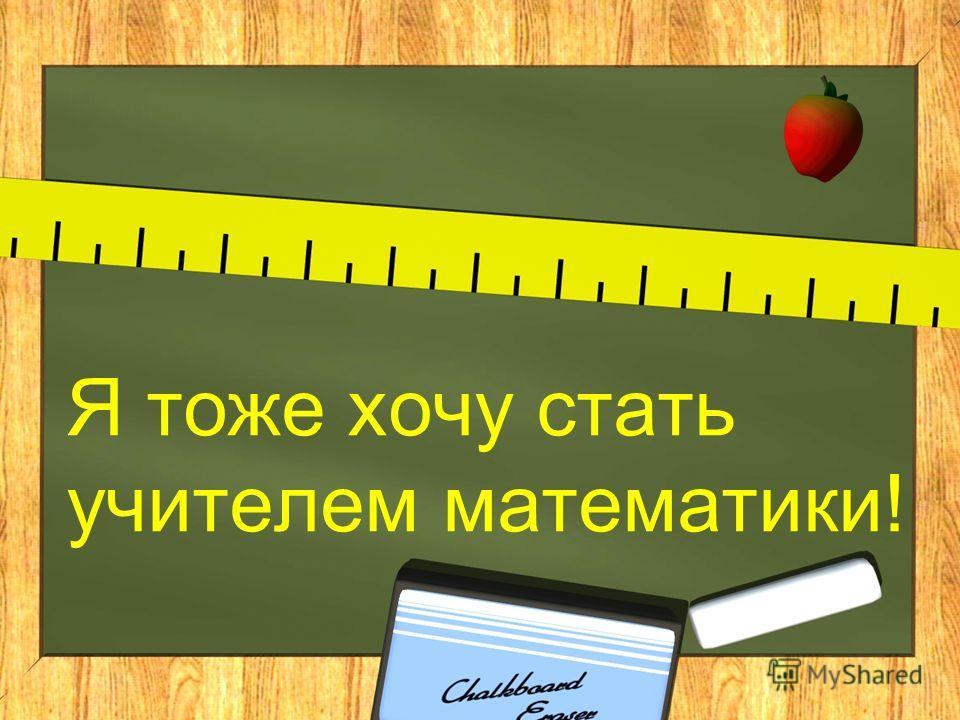 Я тоже хочу стать учителем математики!