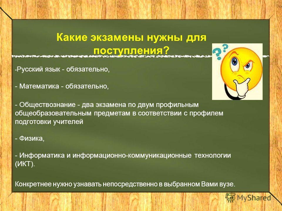 Какие экзамены нужны для поступления? - Русский язык - обязательно, - Математика - обязательно, - Обществознание - два экзамена по двум профильным общеобразовательным предметам в соответствии с профилем подготовки учителей - Физика, - Информатика и и