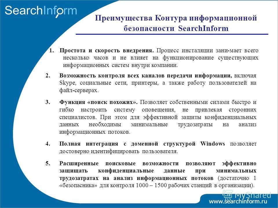 www.searchinform.ru 1. Простота и скорость внедрения. Процесс инсталяции зани-мает всего несколько часов и не влияет на функционирование существующих информационных систем внутри компании. Преимущества Контура информационной безопасности SearchInform