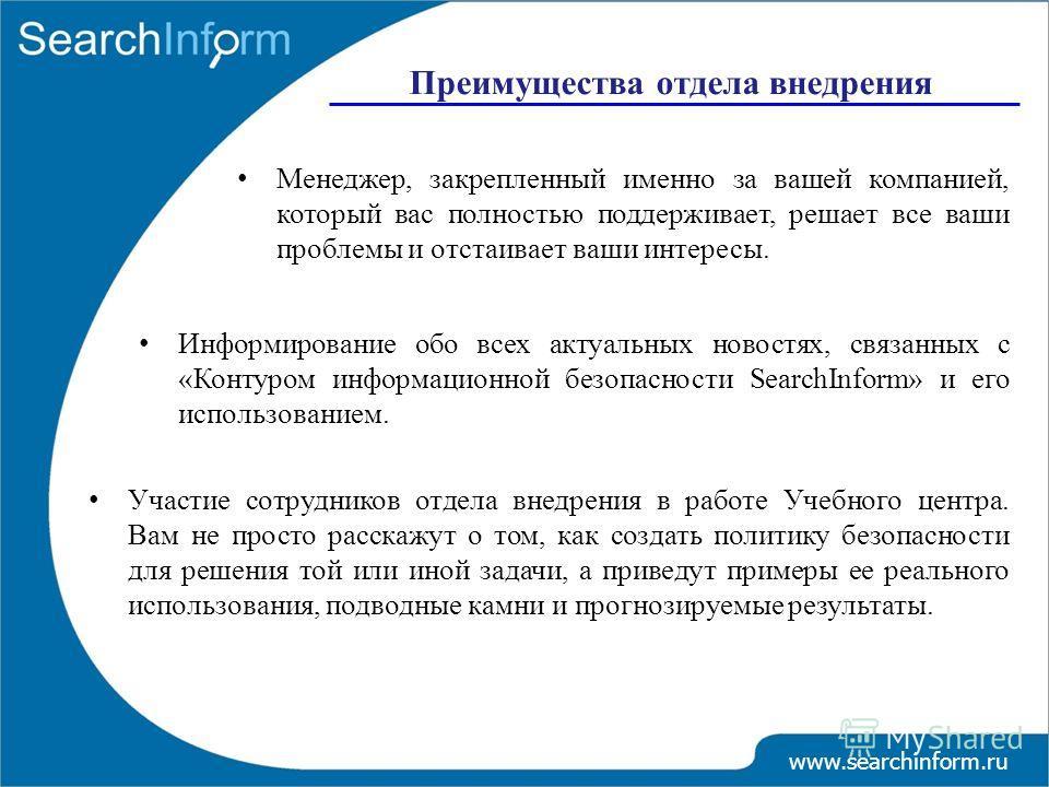 Преимущества отдела внедрения www.searchinform.ru Менеджер, закрепленный именно за вашей компанией, который вас полностью поддерживает, решает все ваши проблемы и отстаивает ваши интересы. Информирование обо всех актуальных новостях, связанных с «Кон