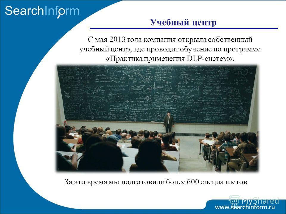 Учебный центр www.searchinform.ru С мая 2013 года компания открыла собственный учебный центр, где проводит обучение по программе «Практика применения DLP-систем». За это время мы подготовили более 600 специалистов.