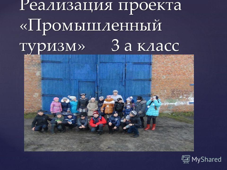 { Реализация проекта «Промышленный туризм» 3 а класс