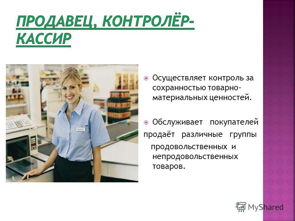 Осуществляет контроль за сохранностью товарно- материальных ценностей. Обслуживает покупателей продаёт различные группы продовольственных и непродовольственных товаров.