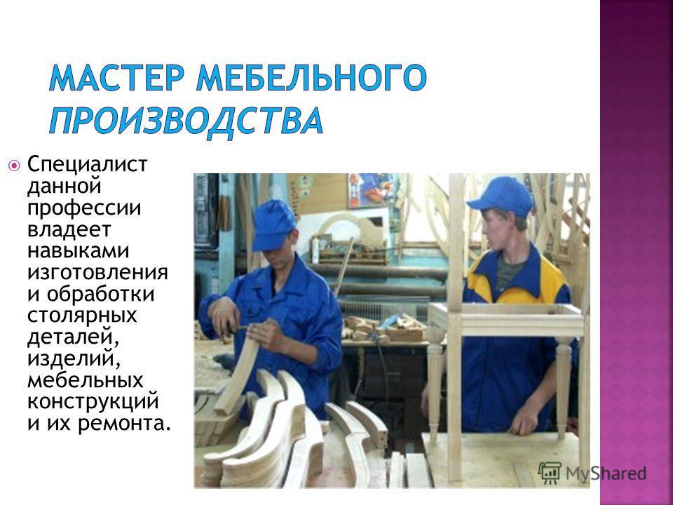 Специалист данной профессии владеет навыками изготовления и обработки столярных деталей, изделий, мебельных конструкций и их ремонта.