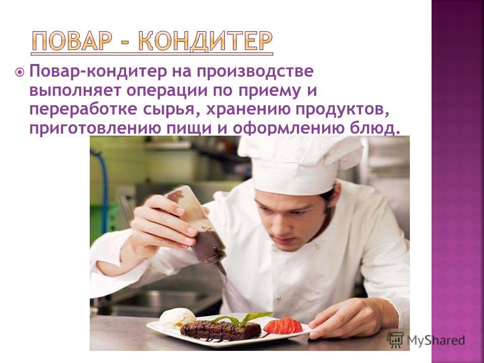 Повар-кондитер на производстве выполняет операции по приему и переработке сырья, хранению продуктов, приготовлению пищи и оформлению блюд.