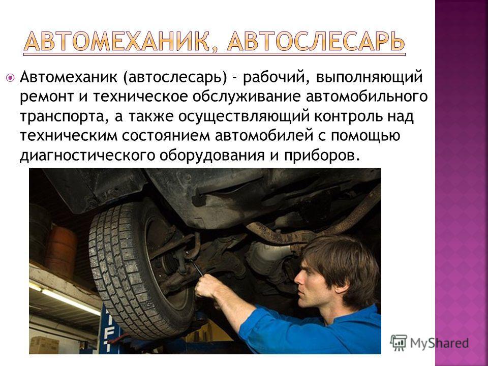 Автомеханик (автослесарь) - рабочий, выполняющий ремонт и техническое обслуживание автомобильного транспорта, а также осуществляющий контроль над техническим состоянием автомобилей с помощью диагностического оборудования и приборов.