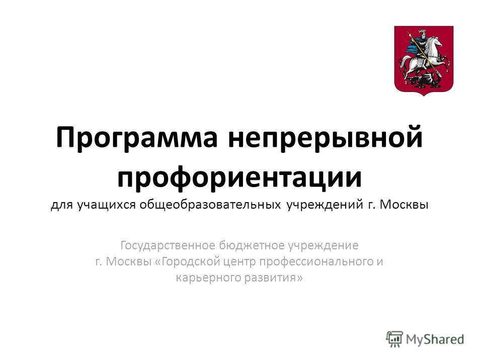 Программа непрерывной профориентации для учащихся общеобразовательных учреждений г. Москвы Государственное бюджетное учреждение г. Москвы «Городской центр профессионального и карьерного развития»