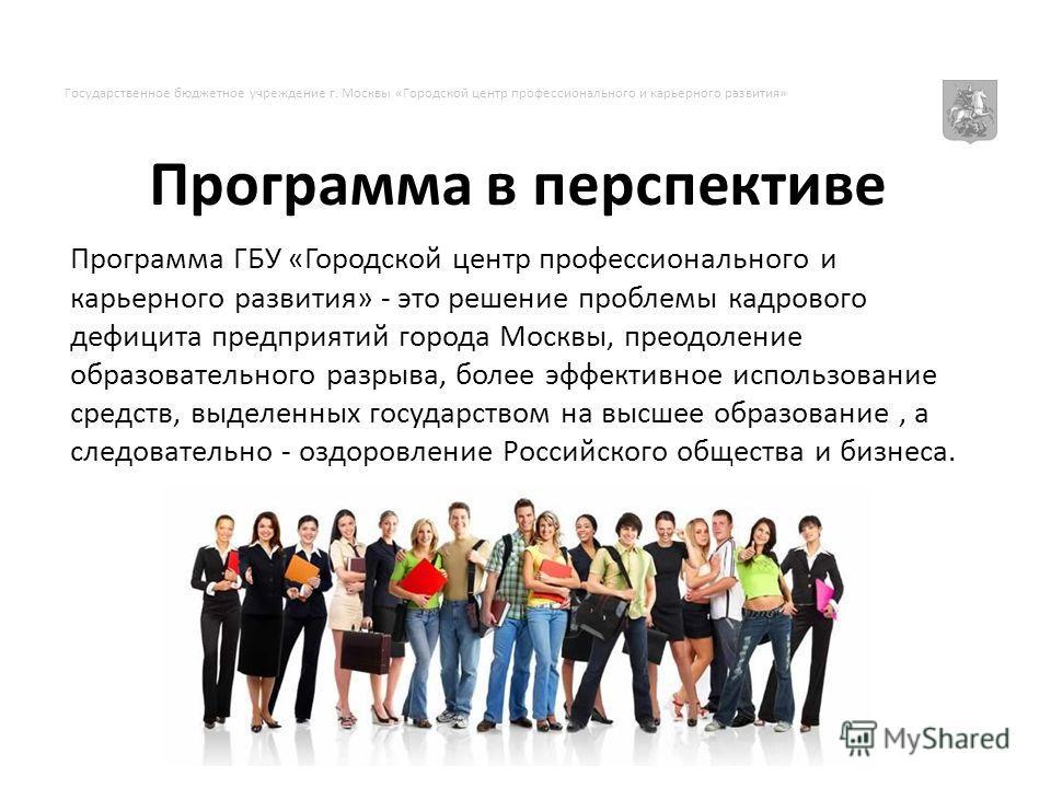 Программа в перспективе Программа ГБУ «Городской центр профессионального и карьерного развития» - это решение проблемы кадрового дефицита предприятий города Москвы, преодоление образовательного разрыва, более эффективное использование средств, выделе