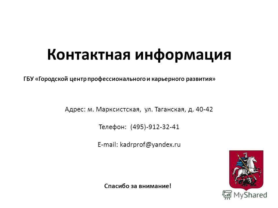 Контактная информация Адрес: м. Марксистская, ул. Таганская, д. 40-42 Телефон: (495)-912-32-41 E-mail: kadrprof@yandex.ru ГБУ «Городской центр профессионального и карьерного развития» Спасибо за внимание!