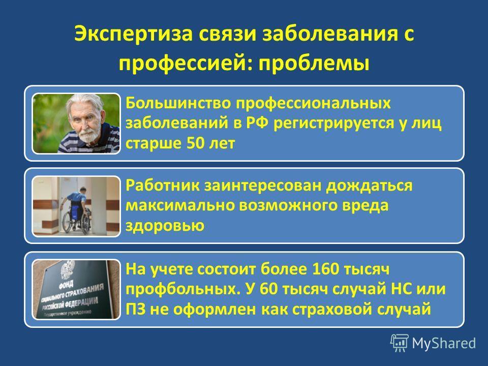 Большинство профессиональных заболеваний в РФ регистрируется у лиц старше 50 лет Работник заинтересован дождаться максимально возможного вреда здоровью На учете состоит более 160 тысяч профбольных. У 60 тысяч случай НС или ПЗ не оформлен как страхово