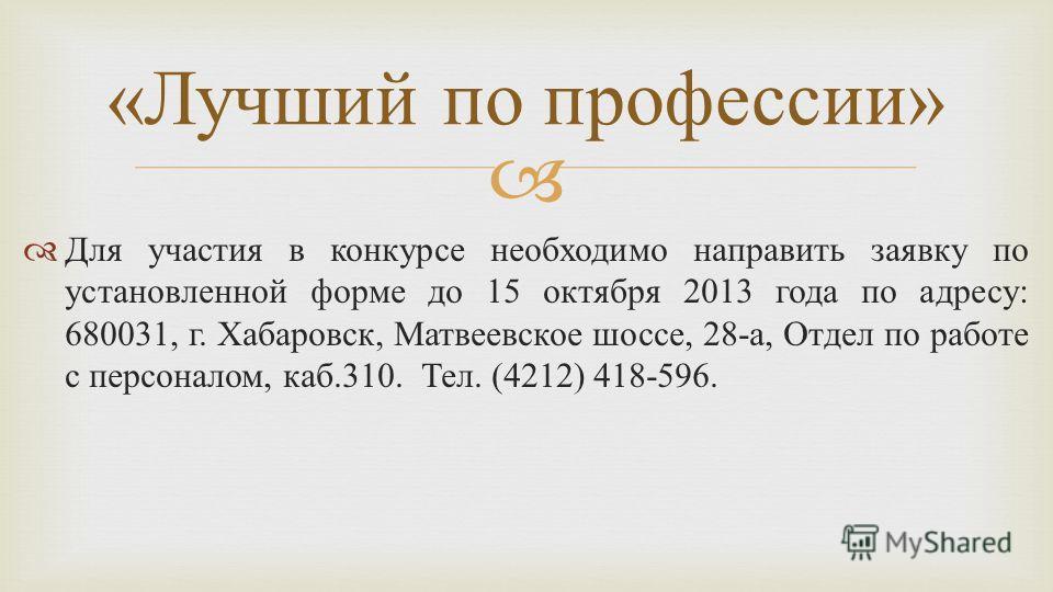 Для участия в конкурсе необходимо направить заявку по установленной форме до 15 октября 2013 года по адресу : 680031, г. Хабаровск, Матвеевское шоссе, 28- а, Отдел по работе с персоналом, каб.310. Тел. (4212) 418-596. « Лучший по профессии »