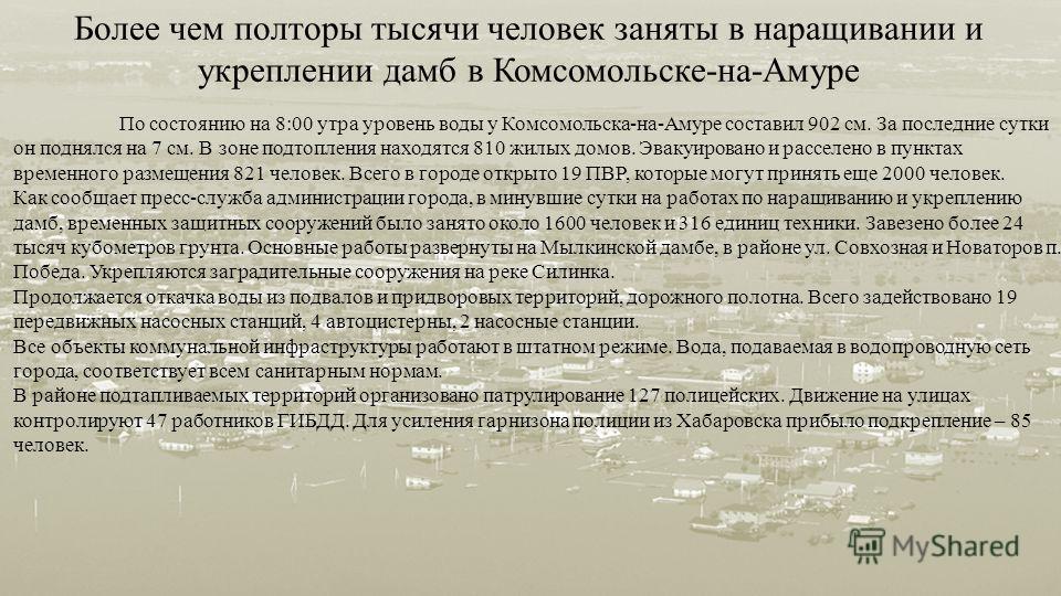 Более чем полторы тысячи человек заняты в наращивании и укреплении дамб в Комсомольске - на - Амуре По состоянию на 8:00 утра уровень воды у Комсомольска - на - Амуре составил 902 см. За последние сутки он поднялся на 7 см. В зоне подтопления находят