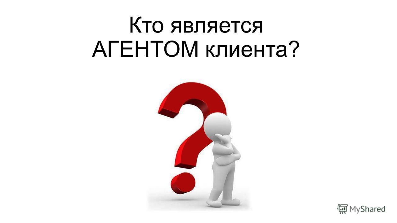 Кто является АГЕНТОМ клиента?