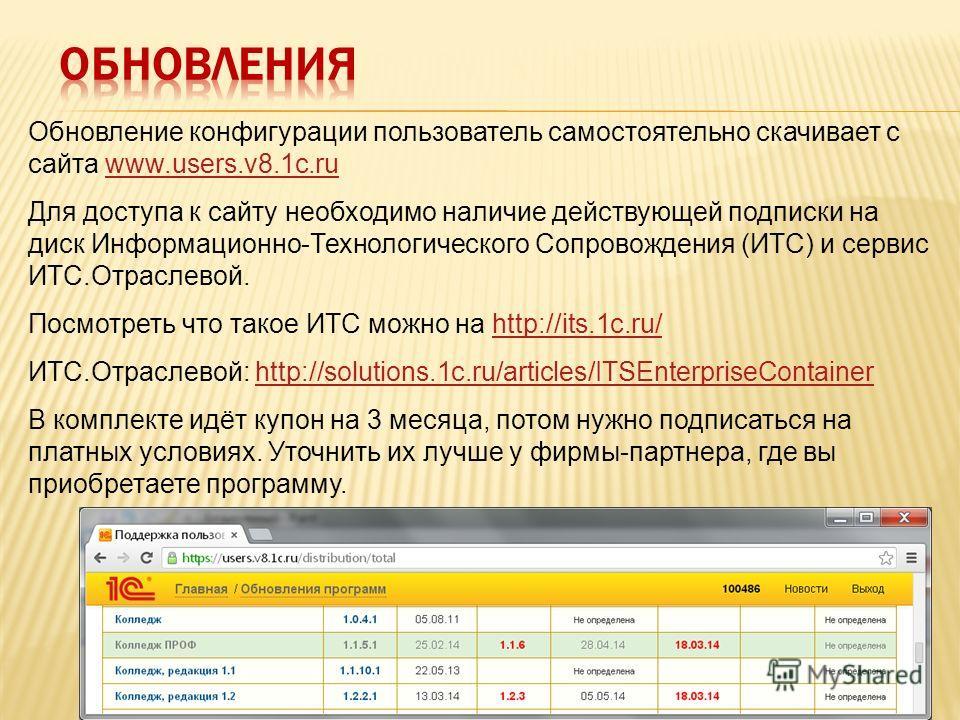 Обновление конфигурации пользователь самостоятельно скачивает с сайта www.users.v8.1c.ruwww.users.v8.1c.ru Для доступа к сайту необходимо наличие действующей подписки на диск Информационно-Технологического Сопровождения (ИТС) и сервис ИТС.Отраслевой.