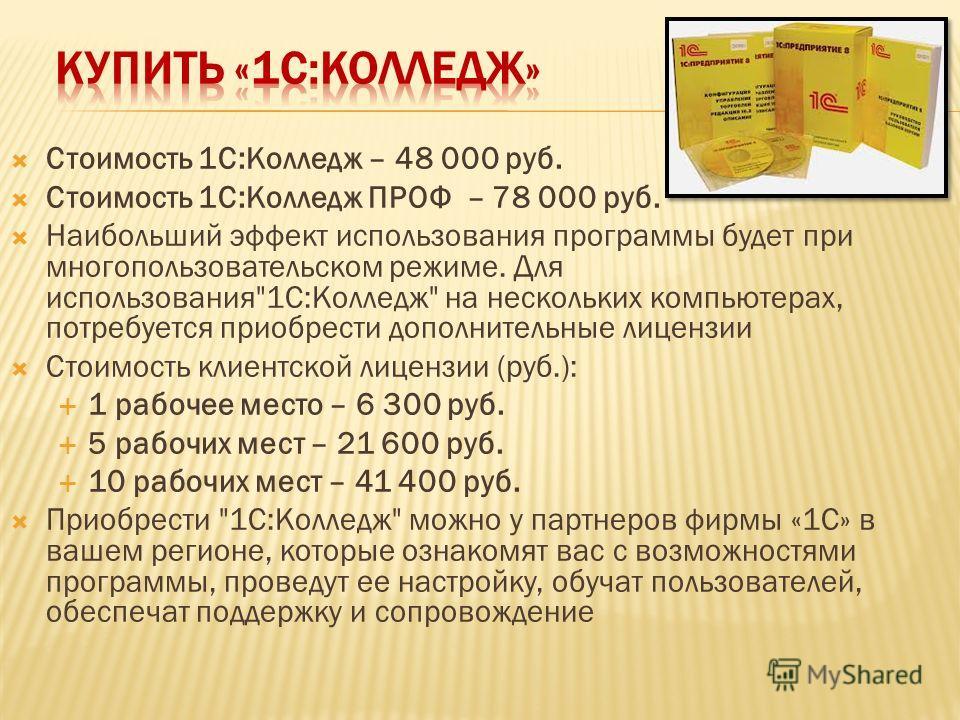 Стоимость 1С:Колледж – 48 000 руб. Стоимость 1С:Колледж ПРОФ – 78 000 руб. Наибольший эффект использования программы будет при многопользовательском режиме. Для использования