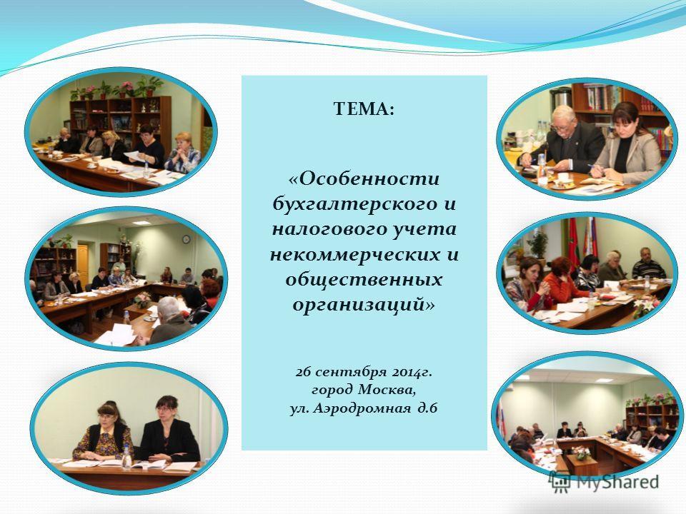 ТЕМА: «Особенности бухгалтерского и налогового учета некоммерческих и общественных организаций» 26 сентября 2014 г. город Москва, ул. Аэродромная д.6