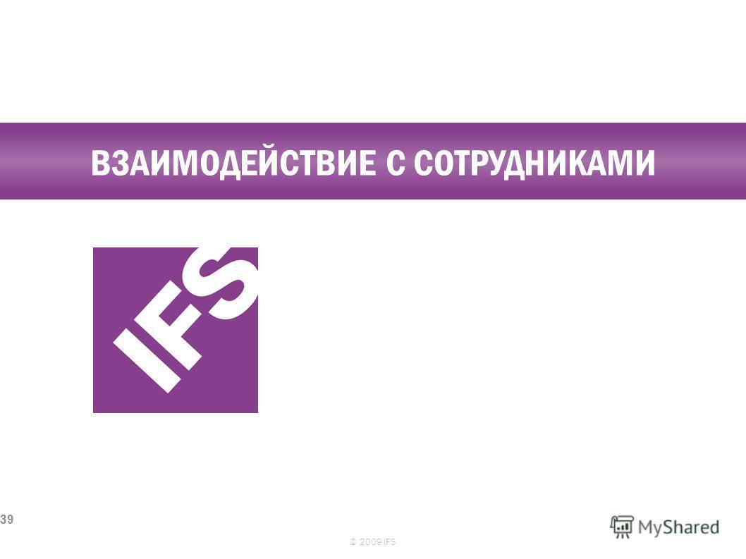 ВЗАИМОДЕЙСТВИЕ С СОТРУДНИКАМИ © 2009 IFS 39