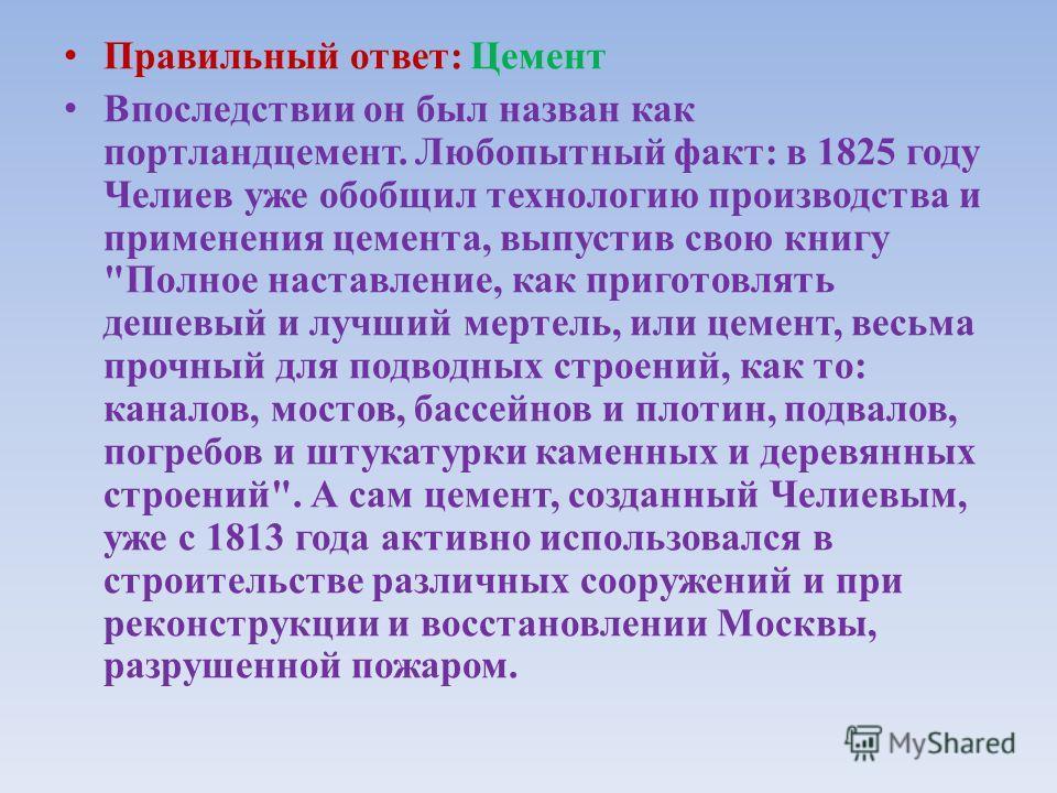 Вопрос: 5 В 1824 году англичанин Джозеф Аспдин и в 1825 наш соотечественник Егор Челиев заявляют об изобретении нового вяжущего материала. Впоследствии он стал основой любого строительного раствора. Причём, опыты и разработки Аспдина и Челиева велись