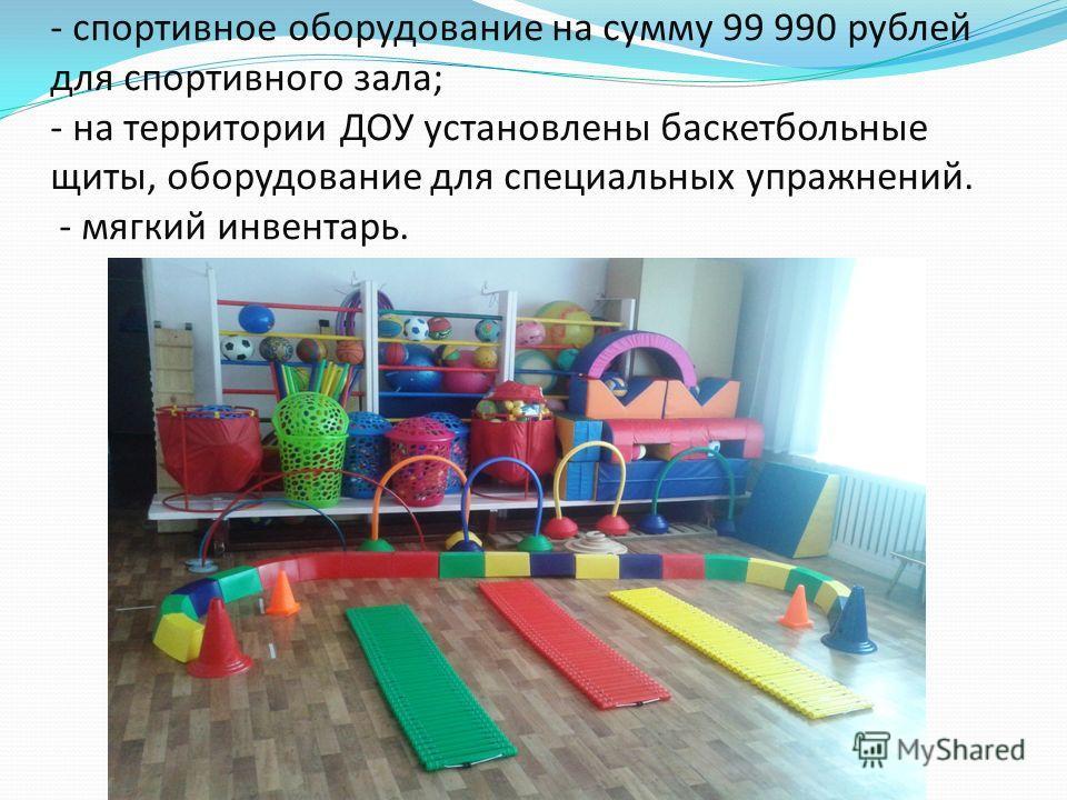 - спортивное оборудование на сумму 99 990 рублей для спортивного зала; - на территории ДОУ установлены баскетбольные щиты, оборудование для специальных упражнений. - мягкий инвентарь.