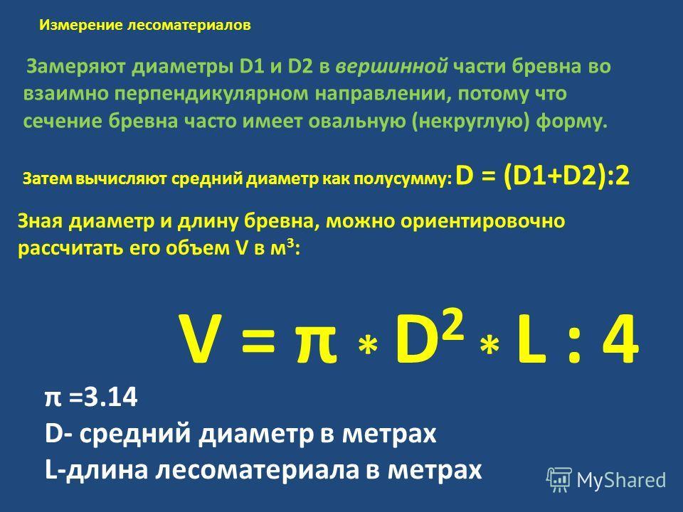 Замеряют диаметры D1 и D2 в вершинной части бревна во взаимно перпендикулярном направлении, потому что сечение бревна часто имеет овальную (некруглую) форму. Затем вычисляют средний диаметр как полусумму: D = (D1+D2):2 Измерение лесоматериалов Зная д