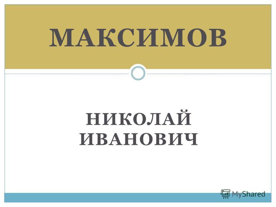 НИКОЛАЙ ИВАНОВИЧ МАКСИМОВ