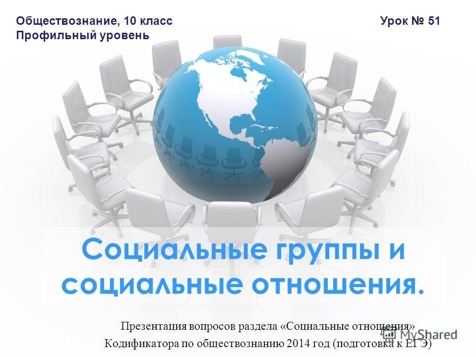 Презентация вопросов раздела «Социальные отношения» Кодификатора по обществознанию 2014 год (подготовка к ЕГЭ) Социальные группы и социальные отношения. Обществознание, 10 класс Профильный уровень Урок 51