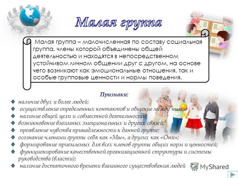 Малая группа – малочисленная по составу социальная группа, члены которой объединены общей деятельностью и находятся в непосредственном устойчивом личном общении друг с другом, на основе чего возникают как эмоциональные отношения, так и особые группов