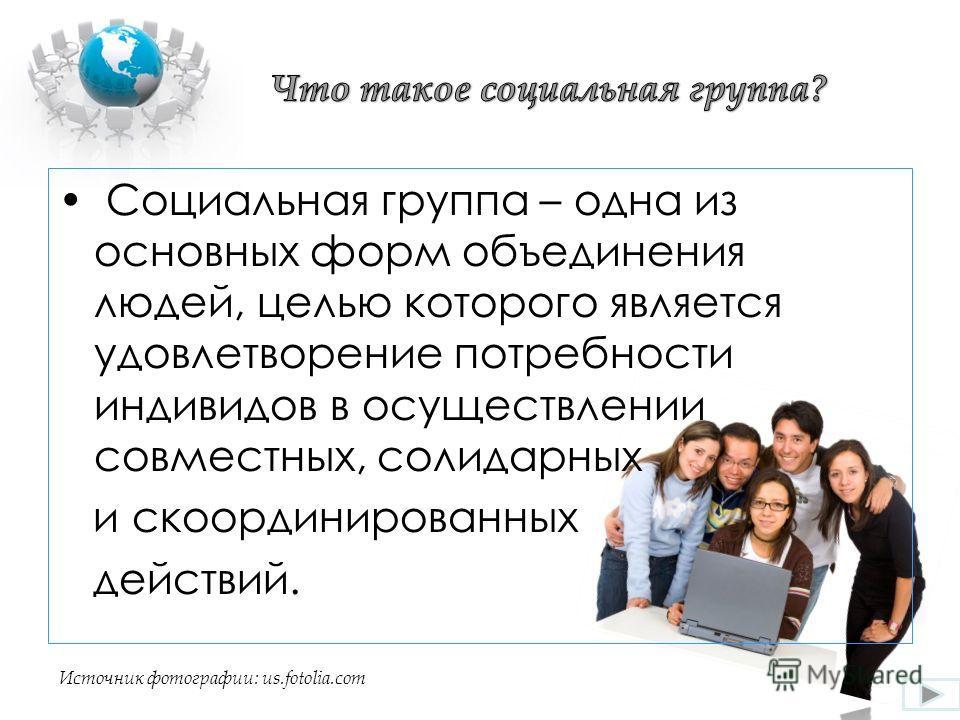 Социальная группа – одна из основных форм объединения людей, целью которого является удовлетворение потребности индивидов в осуществлении совместных, солидарных и скоординированных действий. Источник фотографии: us.fotolia.com