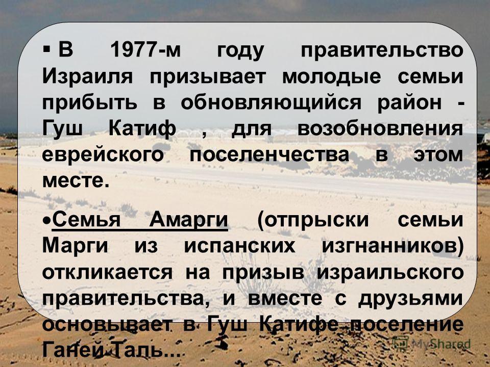 В 1977-м году правительство Израиля призывает молодые семьи прибыть в обновляющийся район - Гуш Катиф, для возобновления еврейского поселенчества в этом месте. Семья Амарги (отпрыски семьи Марги из испанских изгнанников) откликается на призыв израиль