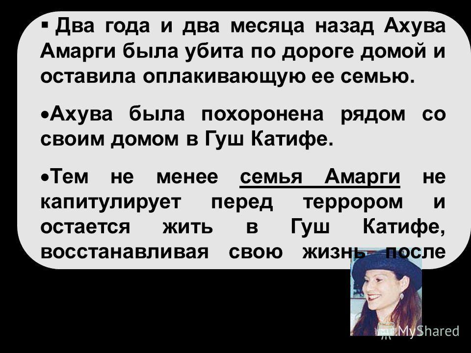 Два года и два месяца назад Ахува Амарги была убита по дороге домой и оставила оплакивающую ее семью. Ахува была похоронена рядом со своим домом в Гуш Катифе. Тем не менее семья Амарги не капитулирует перед террором и остается жить в Гуш Катифе, восс