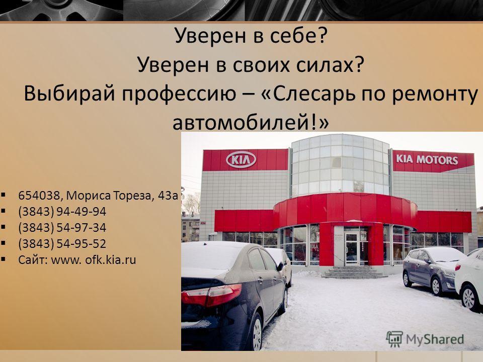 Уверен в себе? Уверен в своих силах? Выбирай профессию – «Слесарь по ремонту автомобилей!» 654038, Мориса Тореза, 43 а (3843) 94-49-94 (3843) 54-97-34 (3843) 54-95-52 Сайт: www. ofk.kia.ru