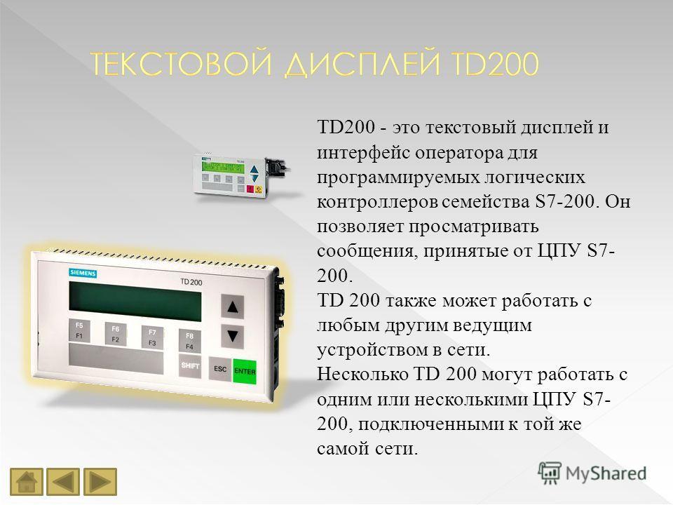 TD200 - это текстовый дисплей и интерфейс оператора для программируемых логических контроллеров семейства S7-200. Он позволяет просматривать сообщения, принятые от ЦПУ S7- 200. TD 200 также может работать с любым другим ведущим устройством в сети. Не