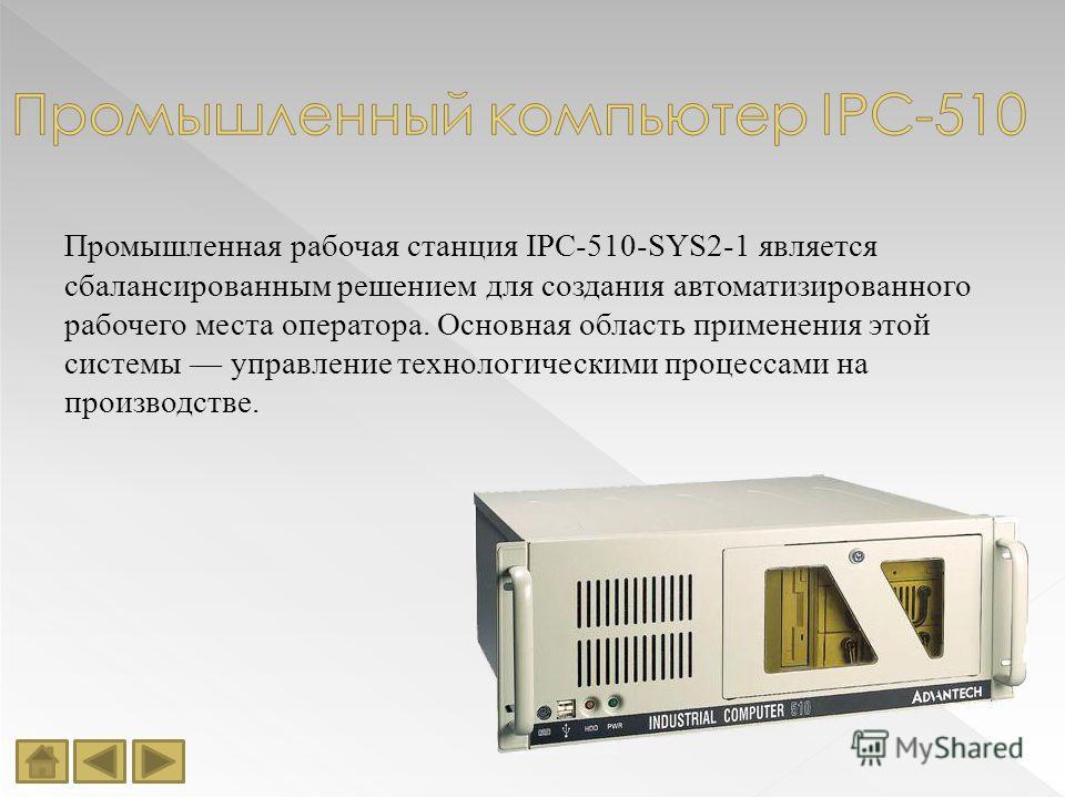 Промышленная рабочая станция IPC-510-SYS2-1 является сбалансированным решением для создания автоматизированного рабочего места оператора. Основная область применения этой системы управление технологическими процессами на производстве.
