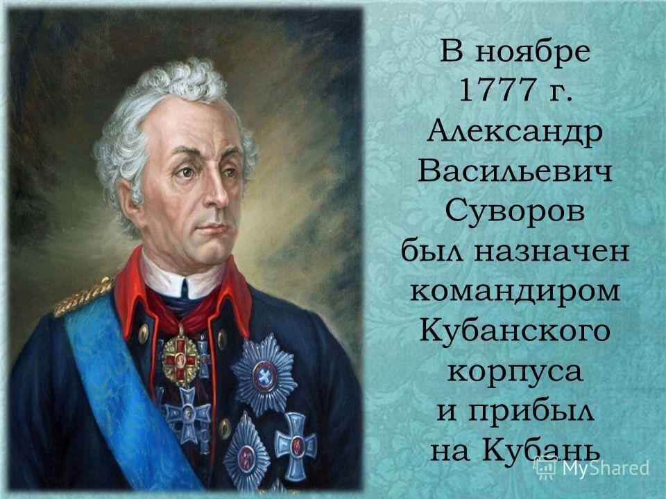 В ноябре 1777 г. Александр Васильевич Суворов был назначен командиром Кубанского корпуса и прибыл на Кубань