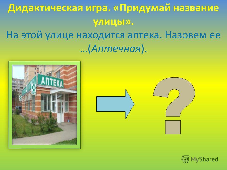 Дидактическая игра. «Придумай название улицы». На этой улице находится аптека. Назовем ее …(Аптечная).