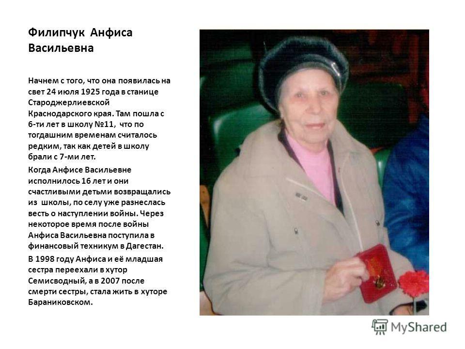 Филипчук Анфиса Васильевна Начнем с того, что она появилась на свет 24 июля 1925 года в станице Староджерлиевской Краснодарского края. Там пошла с 6-ти лет в школу 11, что по тогдашним временам считалось редким, так как детей в школу брали с 7-ми лет