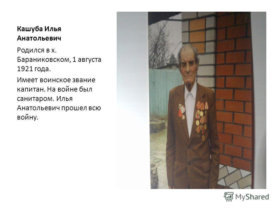 Кашуба Илья Анатольевич Родился в х. Бараниковском, 1 августа 1921 года. Имеет воинское звание капитан. На войне был санитаром. Илья Анатольевич прошел всю войну.