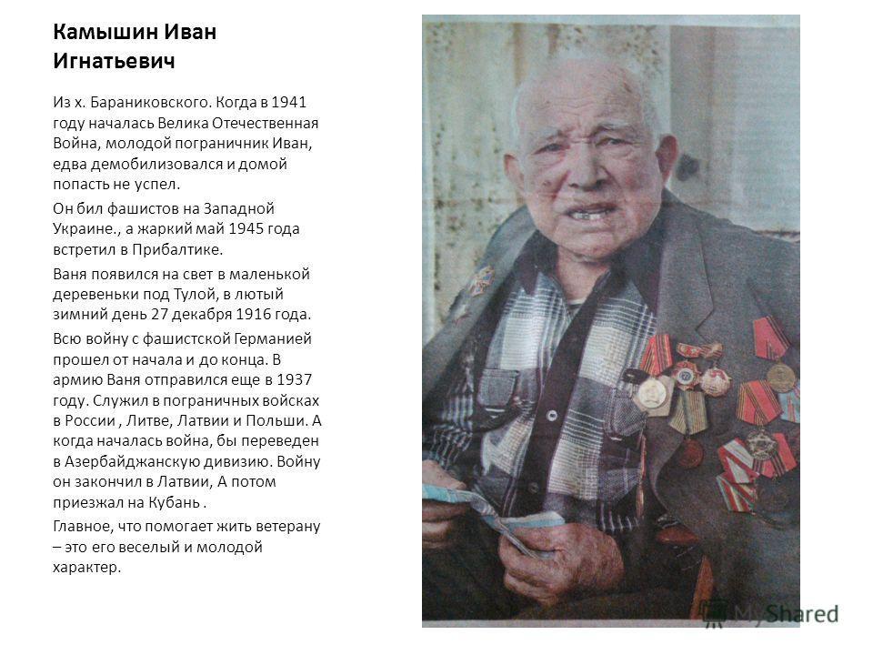 Камышин Иван Игнатьевич Из х. Бараниковского. Когда в 1941 году началась Велика Отечественная Война, молодой пограничник Иван, едва демобилизовался и домой попасть не успел. Он бил фашистов на Западной Украине., а жаркий май 1945 года встретил в Приб