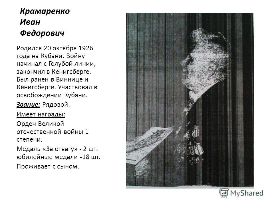 Крамаренко Иван Федорович Родился 20 октября 1926 года на Кубани. Войну начинал с Голубой линии, закончил в Кенигсберге. Был ранен в Виннице и Кенигсберге. Участвовал в освобождении Кубани. Звание: Рядовой. Имеет награды: Орден Великой отечественной