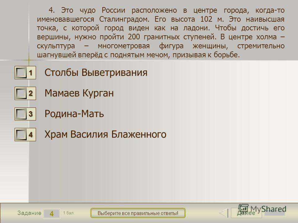 Далее 4 Задание 1 бал. Выберите все правильные ответы! 1111 2222 3333 4444 4. Это чудо России расположено в центре города, когда-то именовавшегося Сталинградом. Его высота 102 м. Это наивысшая точка, с которой город виден как на ладони. Чтобы достичь