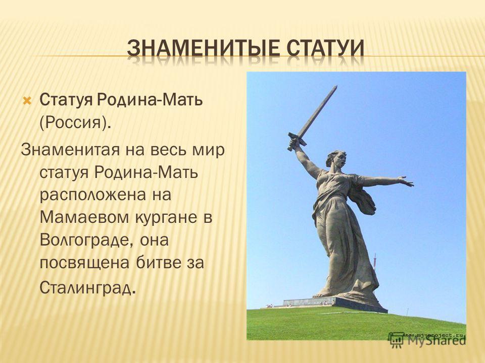 Статуя Родина-Мать (Россия). Знаменитая на весь мир статуя Родина-Мать расположена на Мамаевом кургане в Волгограде, она посвящена битве за Сталинград.